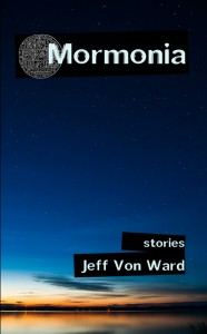 Mormonia: Stories (paperback) by Jeff Von Ward
